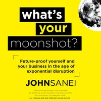 What's Your Moonshot?: Future-Proof Yourself and Your Business in the Age of Exponential Disruption - John Sanei