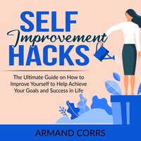 Self-Improvement Hacks: The Ultimate Guide on How to Improve Yourself to Help Achieve Your Goals and Success in Life - Armand Corrs