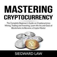 Mastering Cryptocurrency: The Complete Beginner's Guide on Cryptocurrency Mining, Trading and Investing, Learn the Ins and Outs of Blockchains to Become a Crypto Master - Siegward Law