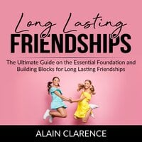 Long Lasting Friendships: The Ultimate Guide on the Essential Foundation and Building Blocks for Long Lasting Friendships - Alain Clarence
