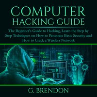 Computer Hacking Guide: The Beginner's Guide to Hacking, Learn the Step by Step Techniques on How to Penetrate Basic Security and How to Crack a Wireless Network