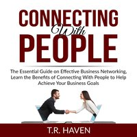 Connecting With People: The Essential Guide on Effective Business Networking, Learn the Benefits of Connecting With People to Help Achieve Your Business Goals - T.R. Haven