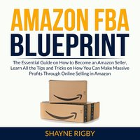 Amazon FBA Blueprint: The Essential Guide on How to Become an Amazon Seller, Learn All the Tips and Tricks on How You Can Make Massive Profits Through Online Selling in Amazon - Shayne Rigby