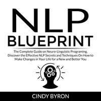 NLP Blueprint: The Complete Guide on Neuro-Linguistic Programing, Discover the Effective NLP Secrets and Techniques On How to Make Changes in Your Life for a New and Better You - Cindy Byron
