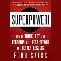 Superpower: How to Think, Act, and Perform with Less Effort and Better Results - Ford Saeks