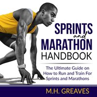 Sprints and Marathon Handbook: The Ultimate Guide on How to Run and Train For Sprints and Marathons - M.H. Greaves