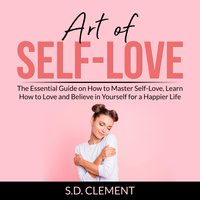 Art of Self-Love: The Essential Guide on How to Master Self-Love, Learn How to Love and Believe in Yourself for a Happier Life - S.D. Clement