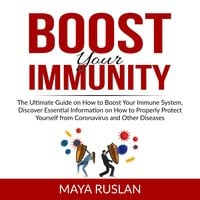 Boost Your Immunity: The Ultimate Guide on How to Boost Your Immune System, Discover Essential Information on How to Properly Protect Yourself from Coronavirus and Other Diseases - Maya Ruslan