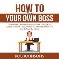How to Be Your Own Boss: The Ultimate Guide on Freelance Work, Learn Expert Advice and Useful Tips on How to Create Your Own Job and Be Your Own Boss - Rob Johnsons