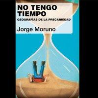 No tengo tiempo. Geografías de la precariedad - Jorge Moruno
