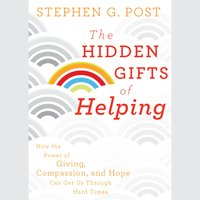 The Hidden Gifts of Helping: How the Power of Giving, Compassion, and Hope Can Get Us Through Hard Times - Stephen G. Post