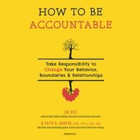 How to Be Accountable - Take Responsibility to Change Your Behavior, Boundaries & Relationships - Joe Biel, Faith G. Harper