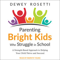 Parenting Bright Kids Who Struggle in School: A Strength-Based Approach to Helping Your Child Thrive and Succeed - Dewey Rosetti