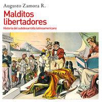 Malditos libertadores. Historia del subdesarrollo latinoamericano - Augusto Zamora, Augusto Zamora Vicente