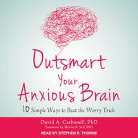 Outsmart Your Anxious Brain: Ten Simple Ways to Beat the Worry Trick - David A. Carbonell
