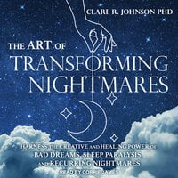 The Art of Transforming Nightmares: Harness the Creative and Healing Power of Bad Dreams, Sleep Paralysis, and Recurring Nightmares - Clare R. Johnson
