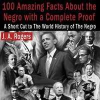 100 Amazing Facts About the Negro with Complete Proof: A Short Cut to the World History of the Negro - J.A. Rogers