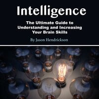 Intelligence: The Ultimate Guide to Understanding and Increasing Your Brain Skills - Jason Hendrickson