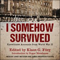 I Somehow Survived: Eyewitness Accounts from World War II - Klaus G. Förg