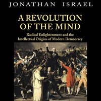 A Revolution of the Mind Radical Enlightenment and the Intellectual Origins of Modern Democracy - Jonathan Israel