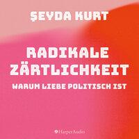 Radikale Zärtlichkeit – Warum Liebe politisch ist - Şeyda Kurt