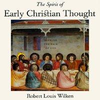 The Spirit of Early Christian Thought Seeking the Face of God - Robert Louis Wilken