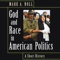 God and Race in American Politics A Short History - Mark A. Noll