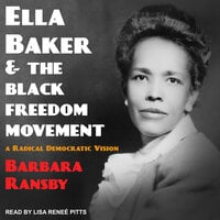 Ella Baker and the Black Freedom Movement: A Radical Democratic Vision - Barbara Ransby