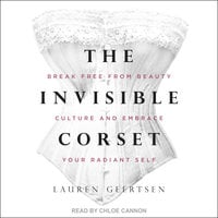 The Invisible Corset: Break Free from Beauty Culture and Embrace Your Radiant Self - Lauren Geertsen