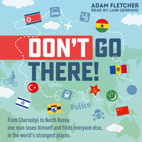 Don't Go There: From Chernobyl to North Korea—one man's quest to lose himself and find everyone else in the world's strangest places - Adam Fletcher
