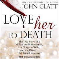 Love Her to Death: The True Story of a Millionaire Businessman, His Gorgeous Wife, and the Divorce That Ended in Murder - John Glatt