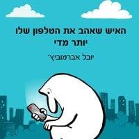 האיש שאהב את הטלפון שלו יותר מדי - יובל אברמוביץ'