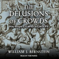The Delusions Of Crowds: Why People Go Mad in Groups - William J. Bernstein