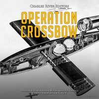 Operation Crossbow: The History of the Allied Bombing Missions against Nazi Germany's V-2 Rocket Program during World War II - Charles River Editors