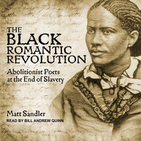 The Black Romantic Revolution: Abolitionist Poets at the End of Slavery - Matt Sandler