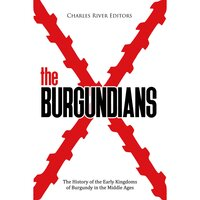 The Burgundians: The History of the Early Kingdoms of Burgundy in the Middle Ages - Charles River Editors