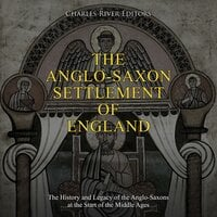 The Anglo-Saxon Settlement of England: The History and Legacy of the Anglo-Saxons at the Start of the Middle Ages - Charles River Editors