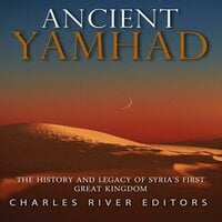 Ancient Yamhad: The History and Legacy of Syria's First Great Kingdom - Charles River Editors