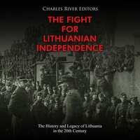 The Fight for Lithuanian Independence: The History and Legacy of Lithuania in the 20th Century - Charles River Editors
