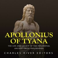 Apollonius of Tyana: The Life and Legacy of the Influential Ancient Greek Philosopher - Charles River Editors