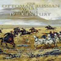 The Ottoman-Russian Wars of the 19th Century: The History of the Conflicts Between Russia and the Ottoman Empire Leading Up to World War I - Charles River Editors