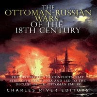 The Ottoman-Russian Wars of the 18th Century: The History of the Conflicts that Strengthened Russia and Led to the Decline of the Ottoman Empire - Charles River Editors
