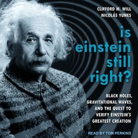 Is Einstein Still Right?: Black Holes, Gravitational Waves, and the Quest to Verify Einstein's Greatest Creation - Clifford M. Will, Nicolas Yunes