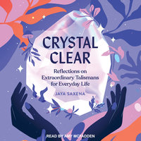 Crystal Clear: Reflections on Extraordinary Talismans For Everyday Life - Jaya Saxena