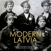 Modern Latvia: The History and Legacy of Latvia's Struggle for Independence in the 20th Century - Charles River Editors