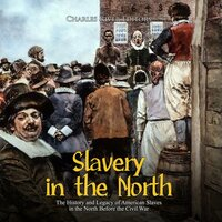 Slavery in the North: The History and Legacy of American Slaves in the North Before the Civil War - Charles River Editors