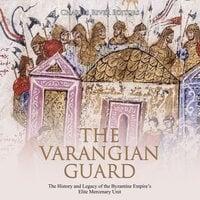 The Varangian Guard: The History and Legacy of the Byzantine Empire's Elite Mercenary Unit - Charles River Editors