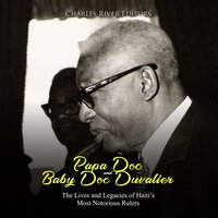 Papa Doc and Baby Doc Duvalier: The Lives and Legacies of Haiti's Most Notorious Rulers - Charles River Editors