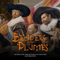 Beavers and Plumes: The History of the Trade and Conflicts Over Beaver Hats and Feathered Hats - Charles River Editors