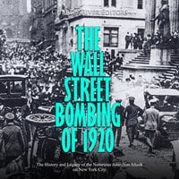 The Wall Street Bombing of 1920: The History and Legacy of the Notorious Anarchist Attack on New York City - Charles River Editors